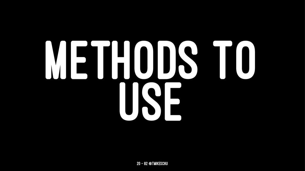 METHODS TO USE 20 — 82 @tmikeschu