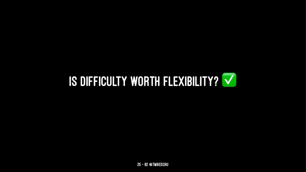 Is difficulty worth flexibility? 25 — 82 @tmike...