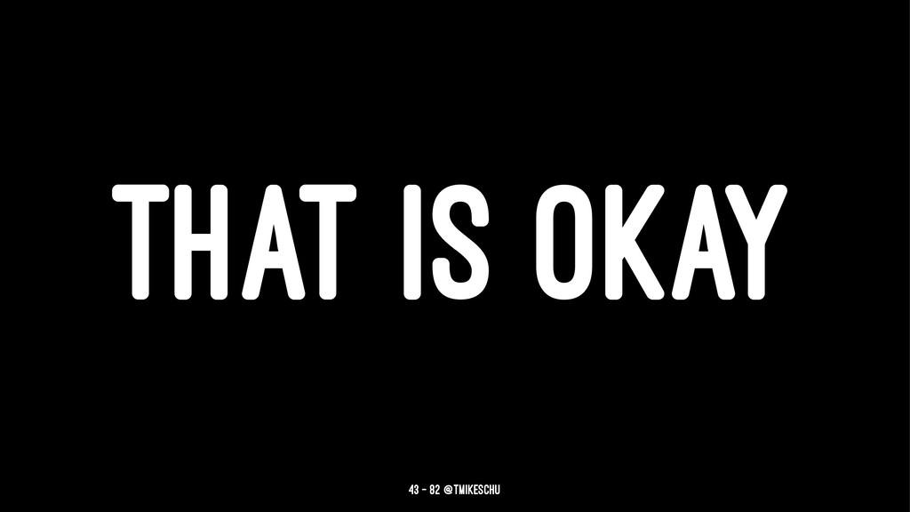 THAT IS OKAY 43 — 82 @tmikeschu