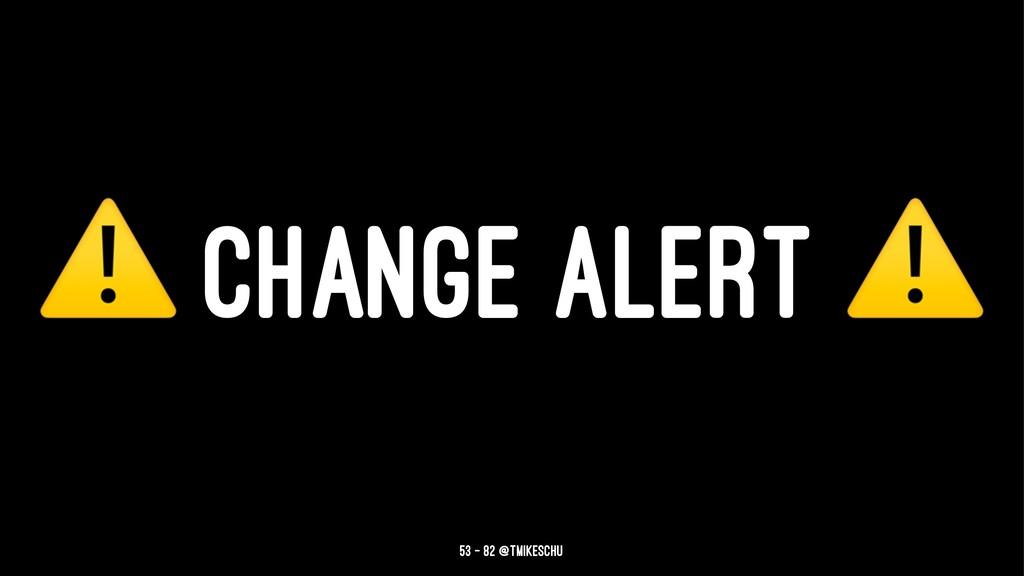 ⚠ CHANGE ALERT 53 — 82 @tmikeschu