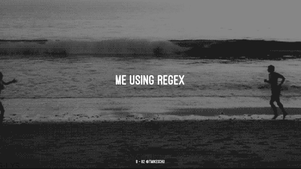 me using regex 8 — 82 @tmikeschu