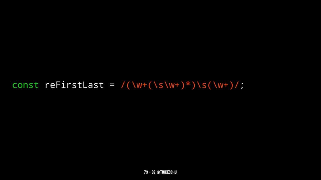 const reFirstLast = /(\w+(\s\w+)*)\s(\w+)/; 73 ...
