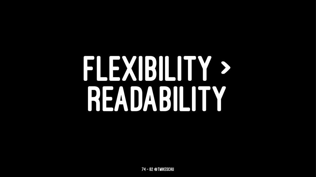 FLEXIBILITY > READABILITY 74 — 82 @tmikeschu