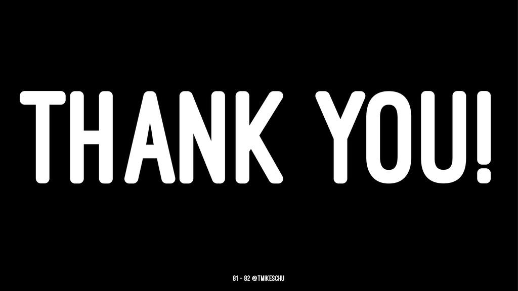 THANK YOU! 81 — 82 @tmikeschu