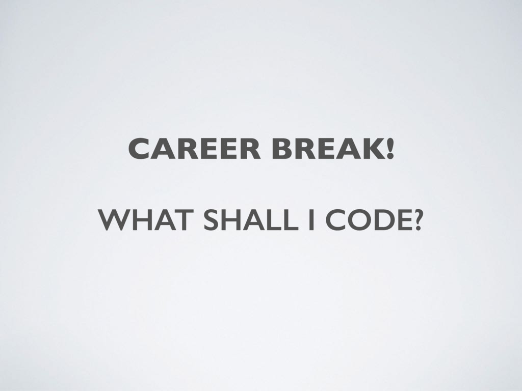 CAREER BREAK! WHAT SHALL I CODE?