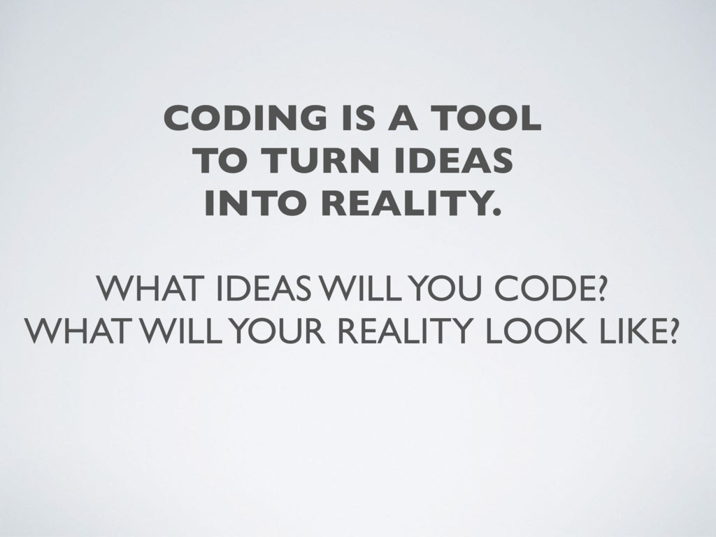 CODING IS A TOOL TO TURN IDEAS INTO REALITY. WH...