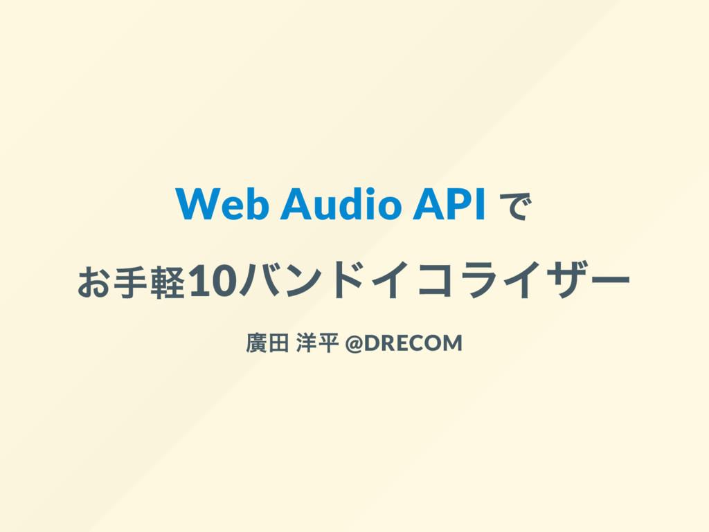 Web Audio API で お手軽10 バンドイコライザー 廣田 洋平 @DRECOM