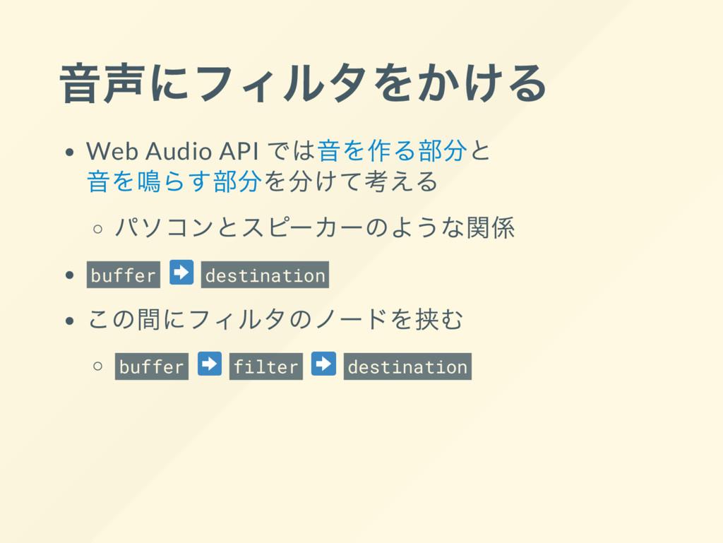 音声にフィルタをかける Web Audio API では音を作る部分と 音を鳴らす部分を分けて...