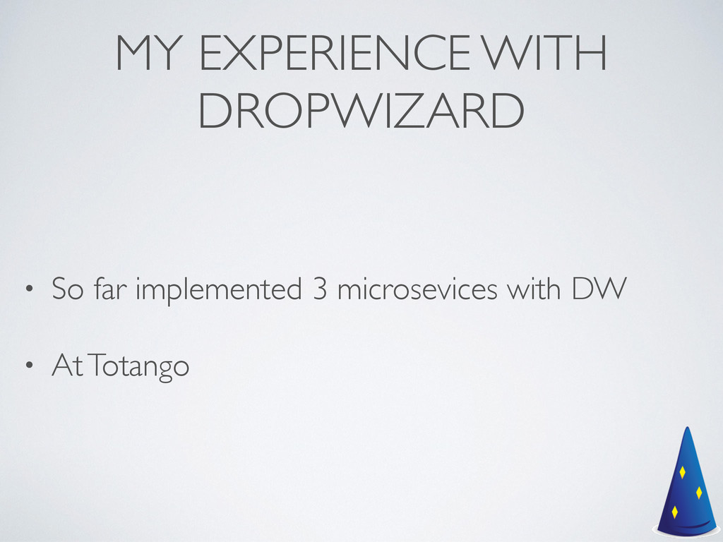 MY EXPERIENCE WITH DROPWIZARD • So far implemen...
