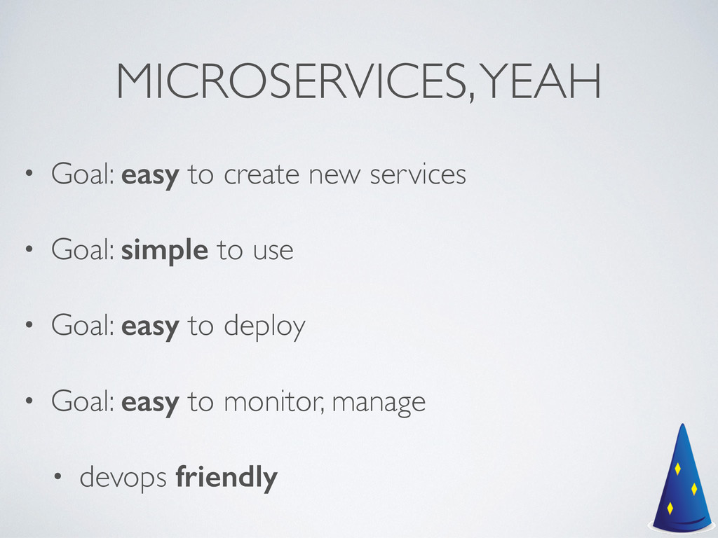 MICROSERVICES, YEAH • Goal: easy to create new ...