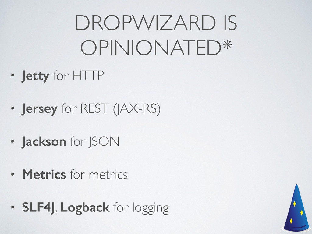 DROPWIZARD IS OPINIONATED* • Jetty for HTTP  ...