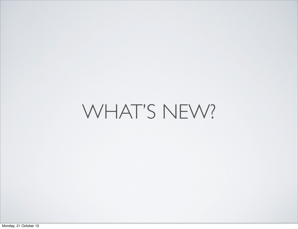 WHAT'S NEW? Monday, 21 October 13
