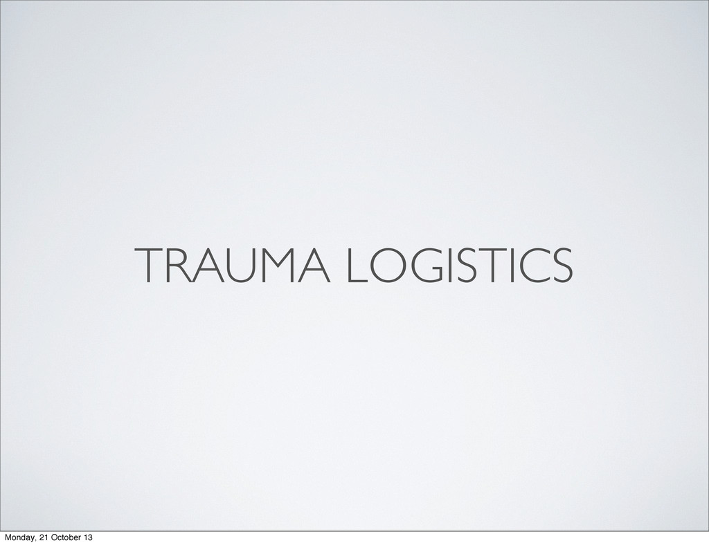 TRAUMA LOGISTICS Monday, 21 October 13