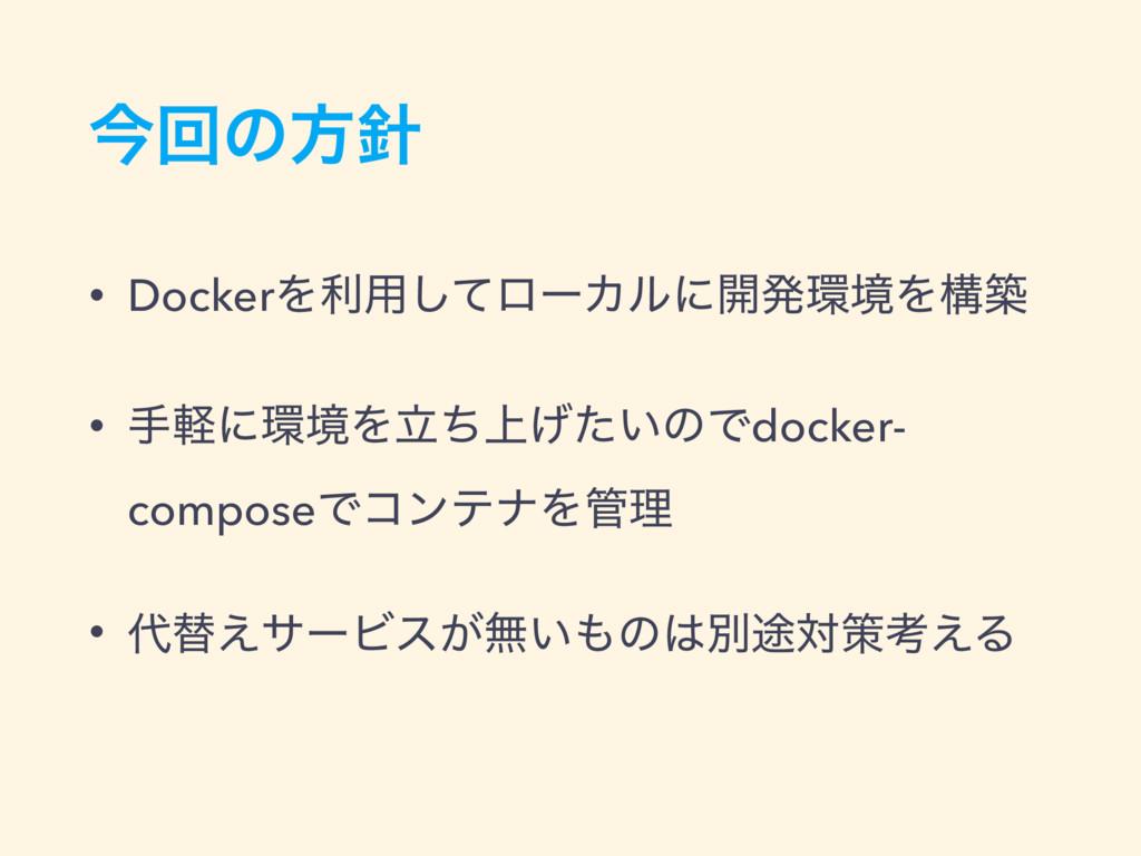 ࠓճͷํ • DockerΛར༻ͯ͠ϩʔΧϧʹ։ൃڥΛߏங • खܰʹڥΛ্ཱ͍ͪ͛ͨͷ...