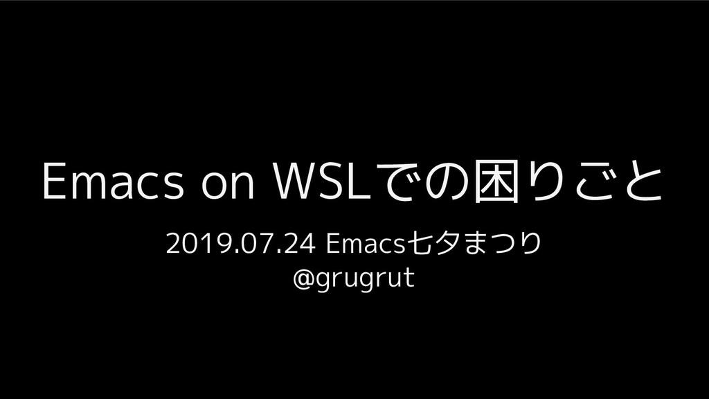 Emacs on WSLでの困りごと 2019.07.24 Emacs七夕まつり @grugr...
