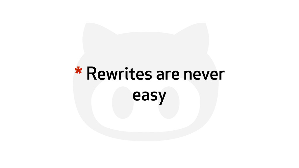 ' * Rewrites are never easy