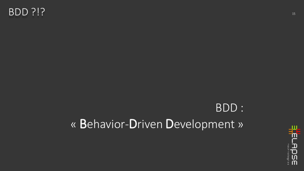 BDD : « Behavior-Driven Development » BDD ?!? 15