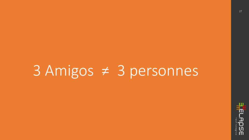 3 Amigos ≠ 3 personnes 27