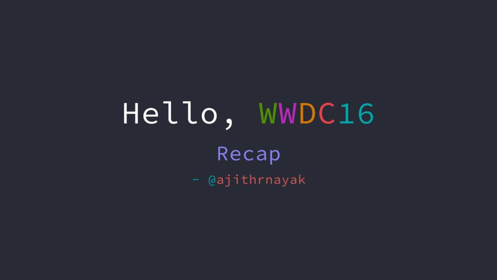 Hello, WWDC16 Recap - @ajithrnayak