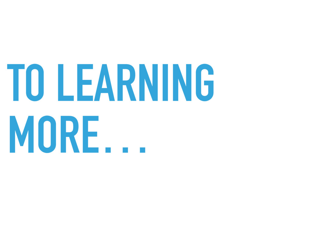 TO LEARNING MORE…
