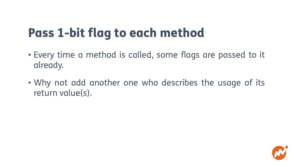 Pass 1-bit flag to each method • Every time a m...