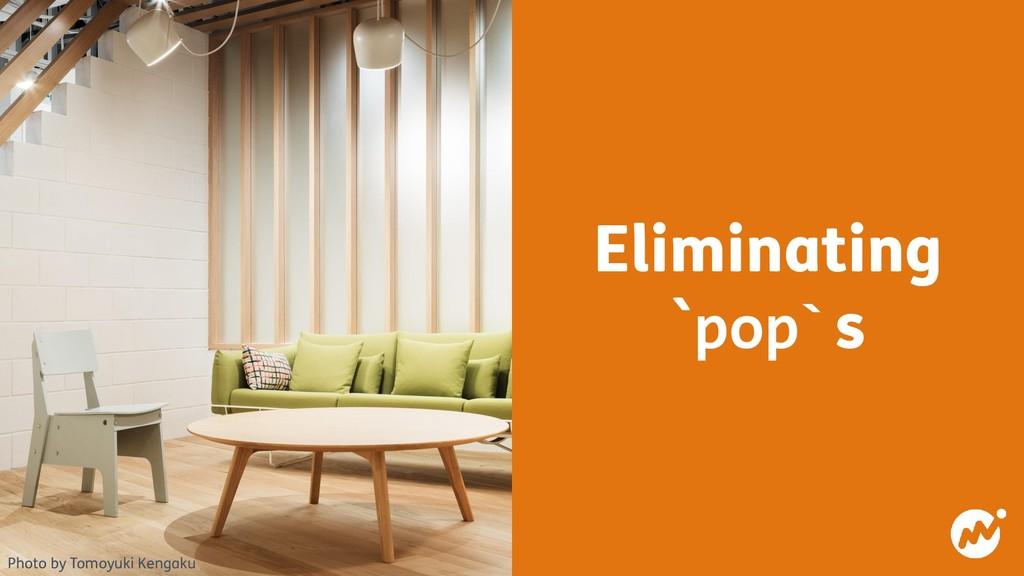 Eliminating `pop`s Photo by Tomoyuki Kengaku