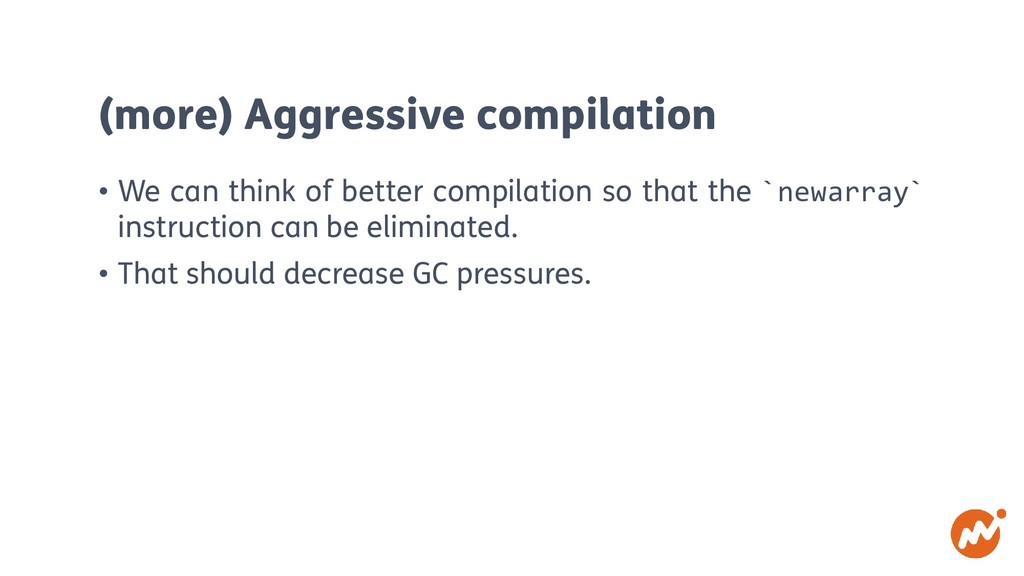 (more) Aggressive compilation • We can think of...
