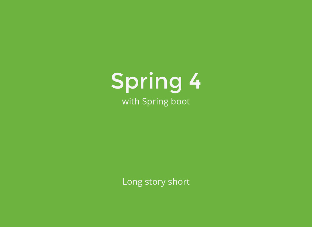 Spring 4 with Spring boot Long story short