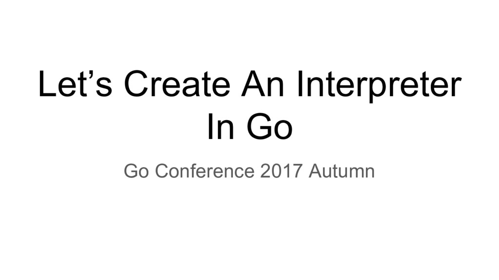 Let's Create An Interpreter In Go Go Conference...