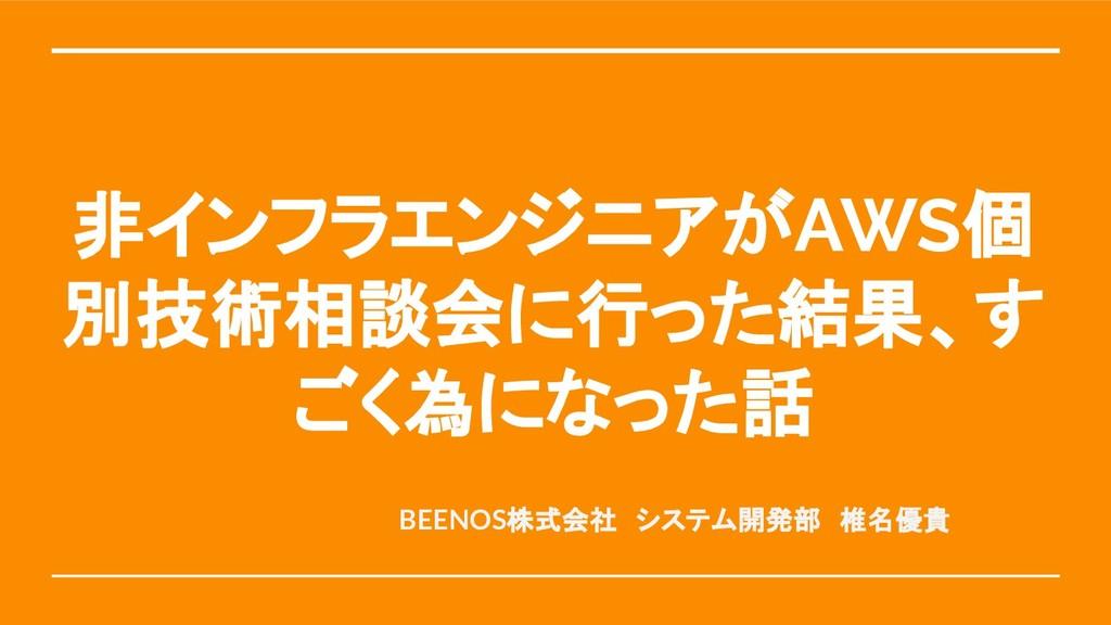 非インフラエンジニアがAWS個 別技術相談会に行った結果、す ごく為になった話 BEENOS株...