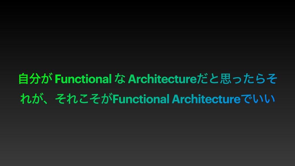 ͕ࣗ Functional ͳ ArchitectureͩͱࢥͬͨΒͦ Ε͕ɺͦΕ͕ͦ͜Fu...