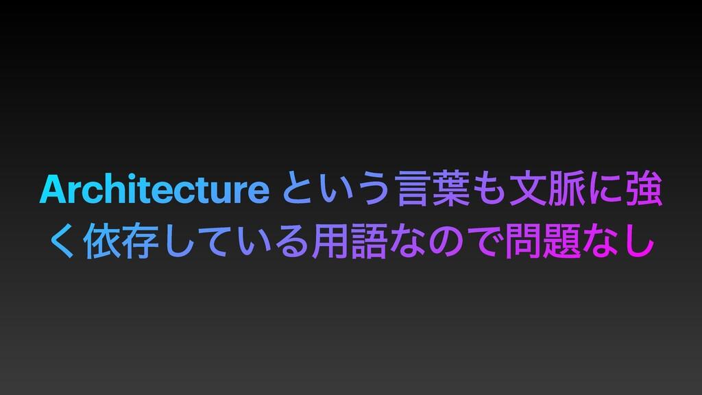 Architecture ͱ͍͏ݴ༿จ຺ʹڧ ͘ґଘ͍ͯ͠Δ༻ޠͳͷͰͳ͠