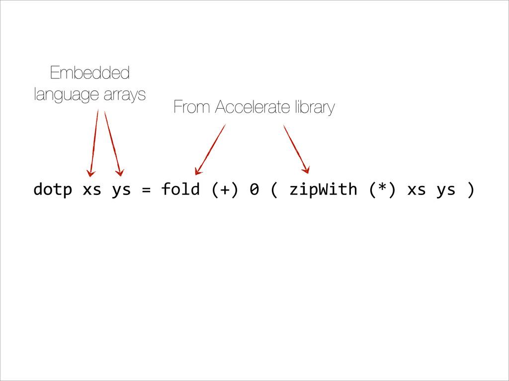 dotp&xs&ys&=&fold&(+)&0&(&zipWith&(*)&xs&ys&) E...