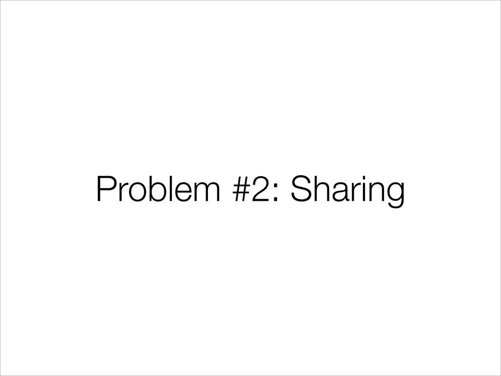 Problem #2: Sharing
