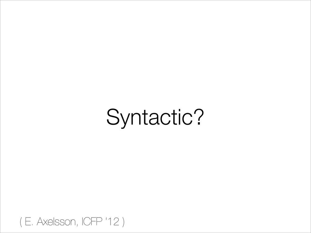 Syntactic? ( E. Axelsson, ICFP '12 )