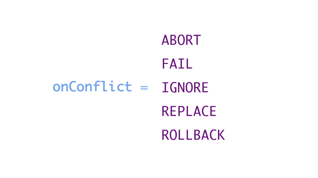 onConflict = ABORT FAIL IGNORE REPLACE ROLLBACK