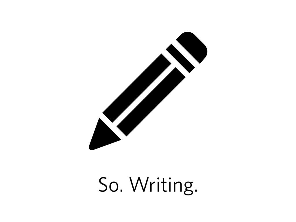 So. Writing.