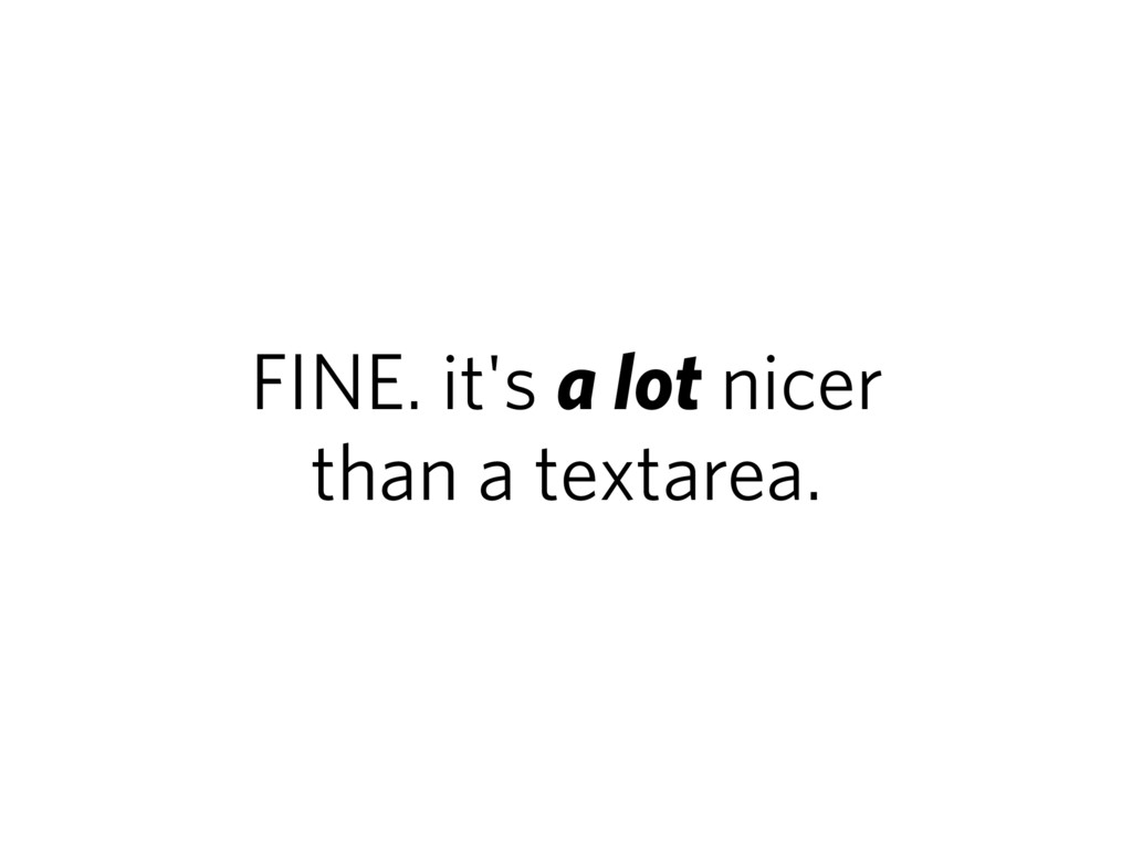 FINE. it's a lot nicer than a textarea.