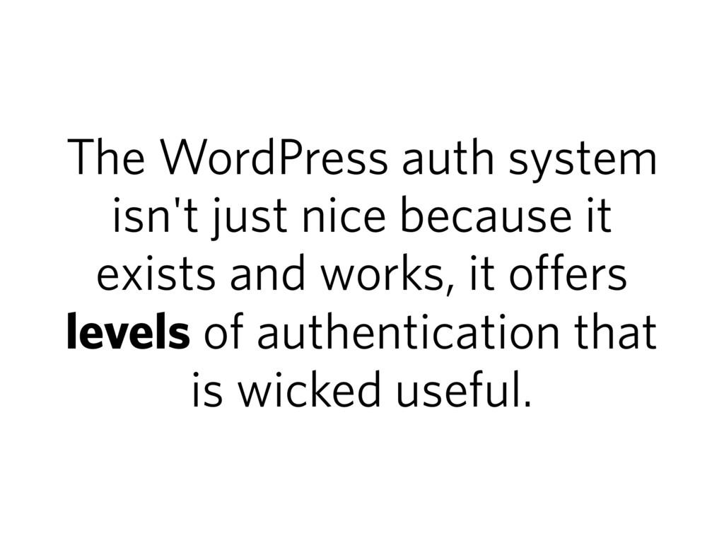 The WordPress auth system isn't just nice becau...