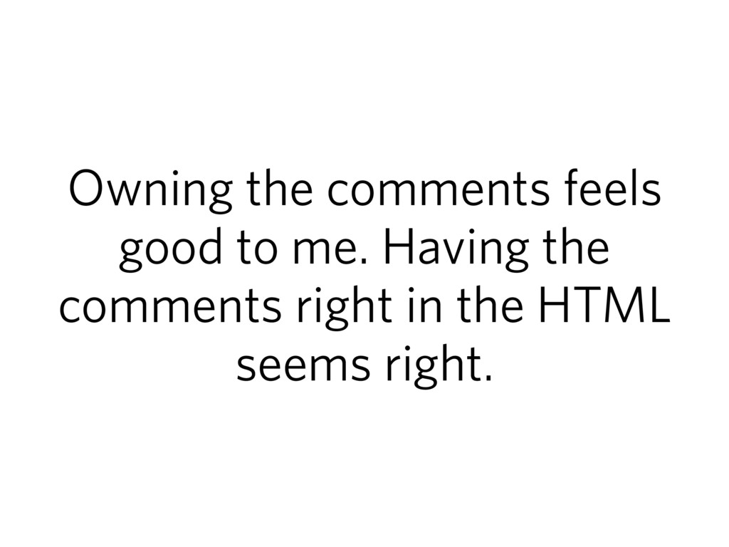 Owning the comments feels good to me. Having th...