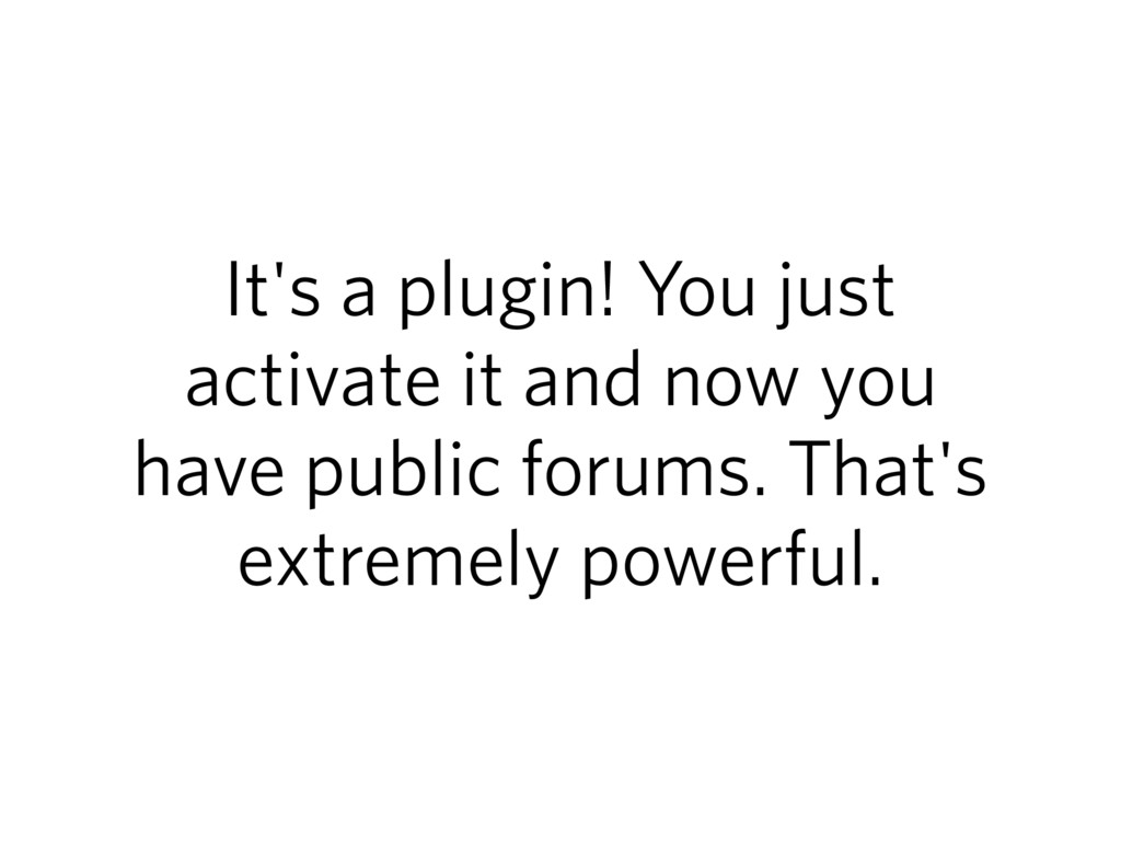 It's a plugin! You just activate it and now you...