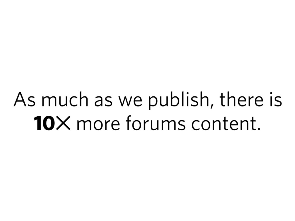 As much as we publish, there is 10✕ more forums...