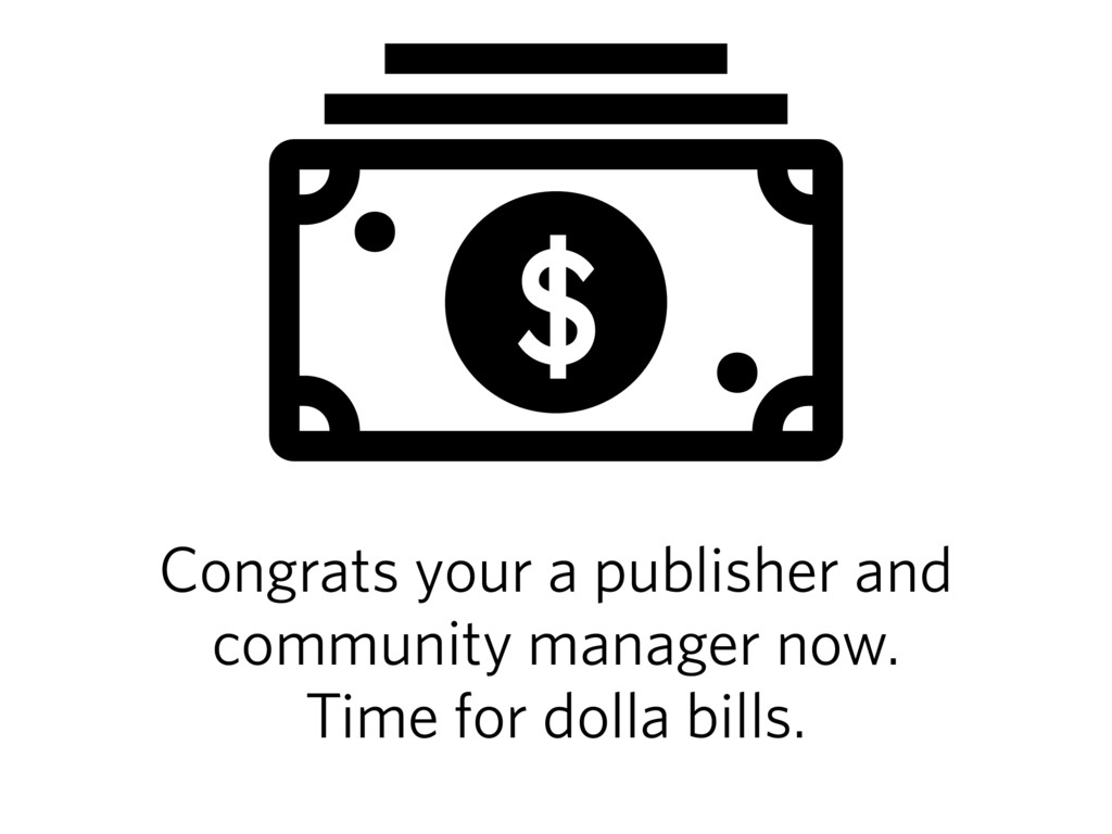 Congrats your a publisher and community manager...