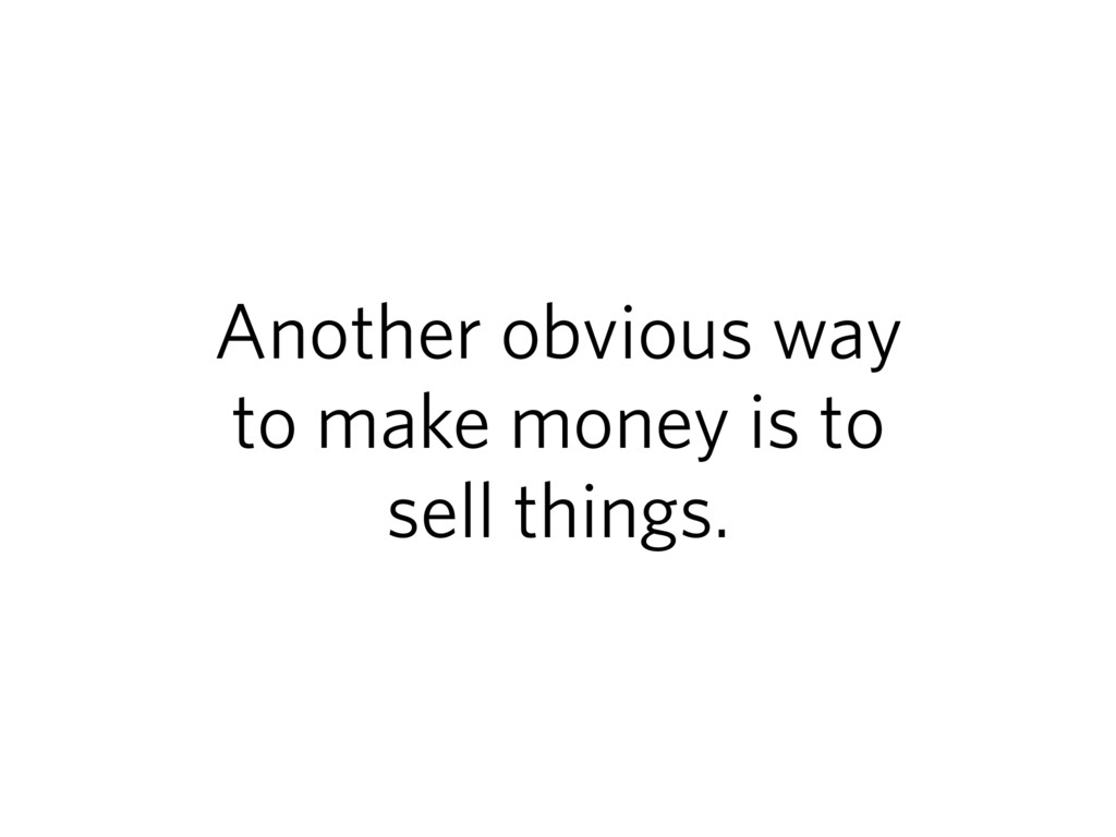 Another obvious way to make money is to sell th...