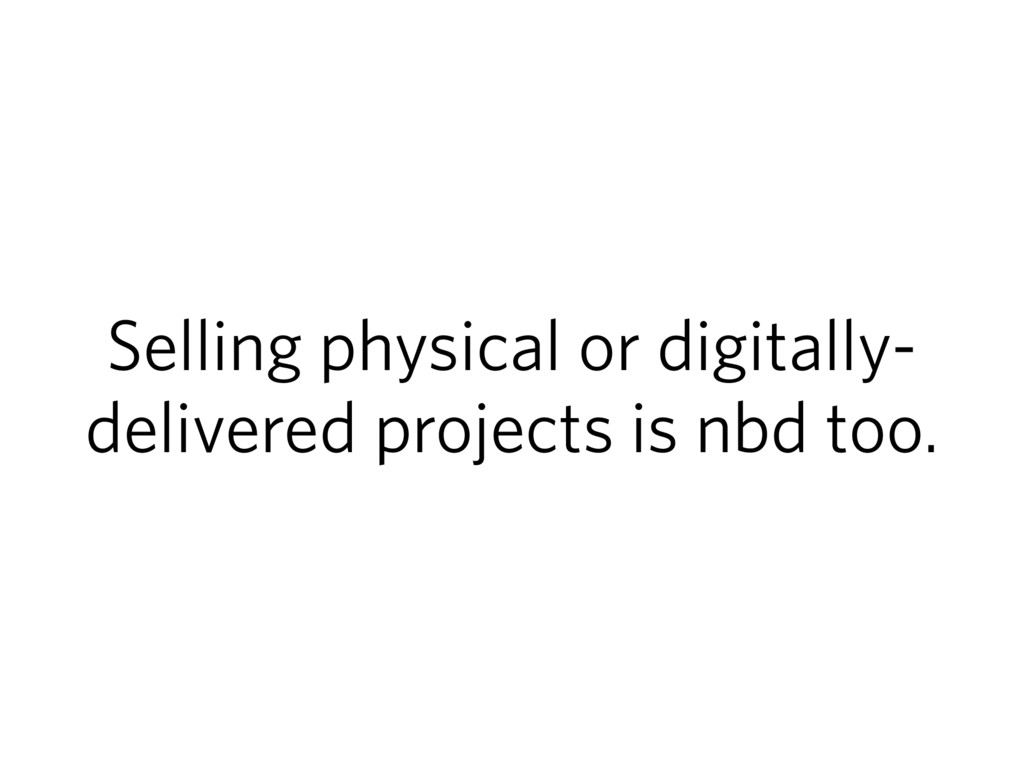 Selling physical or digitally- delivered projec...
