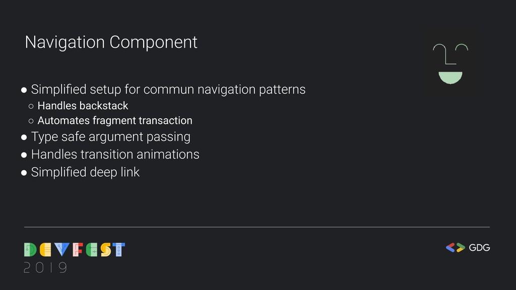 Navigation Component ● Simplified setup for comm...