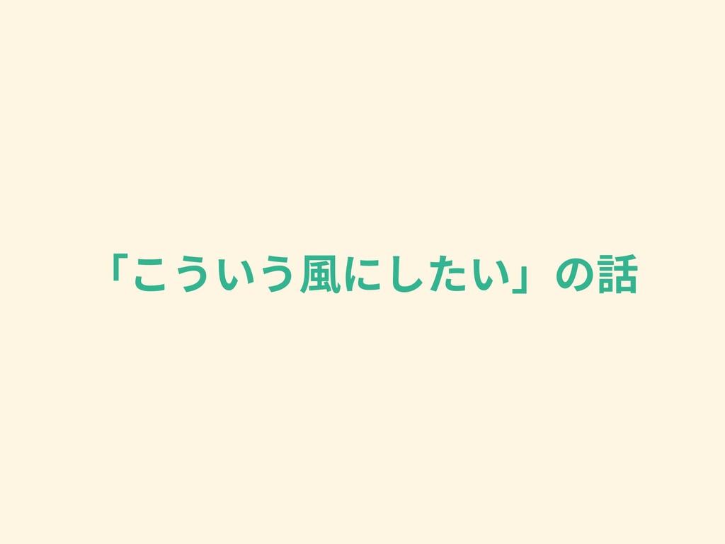 「こういう⾵にしたい」の話