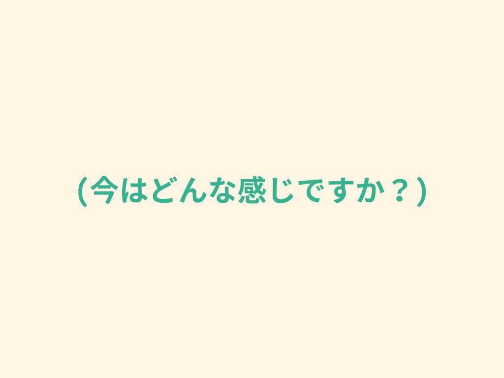 (今はどんな感じですか?)