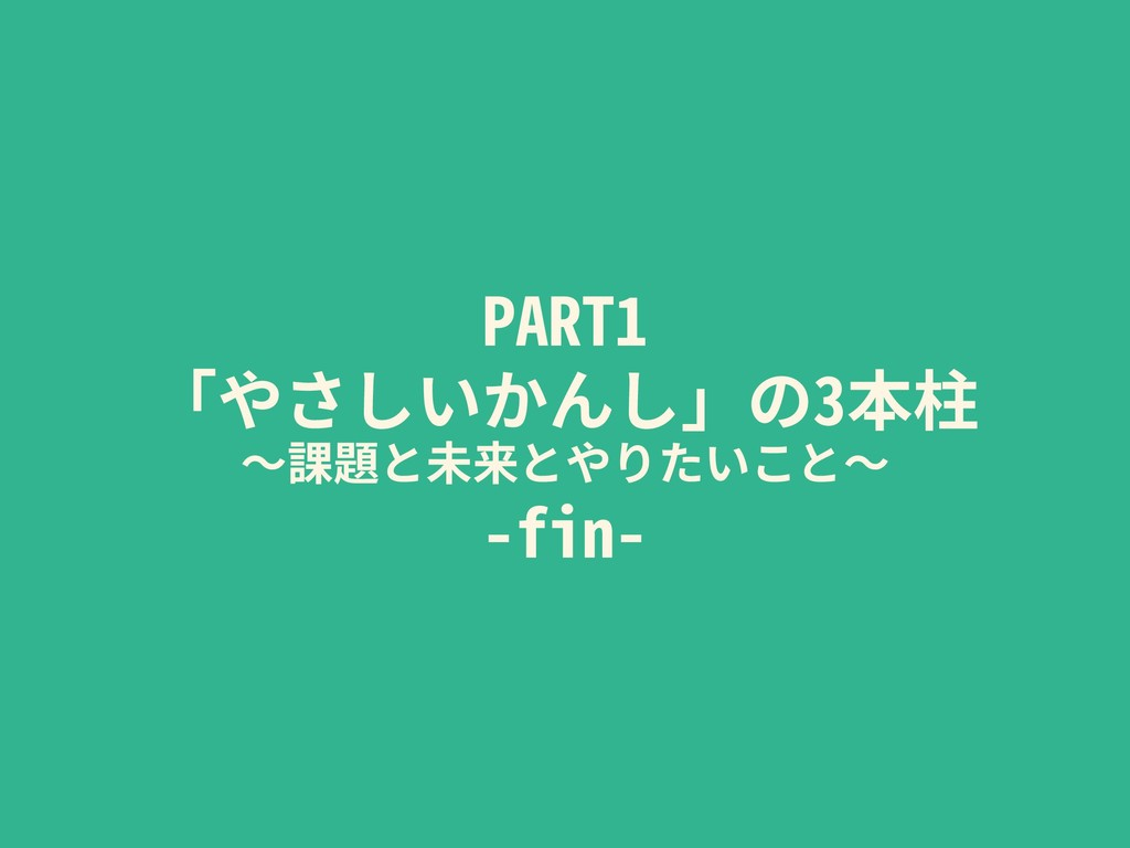 PART1 「やさしいかんし」の3本柱 〜課題と未来とやりたいこと〜 -fin-