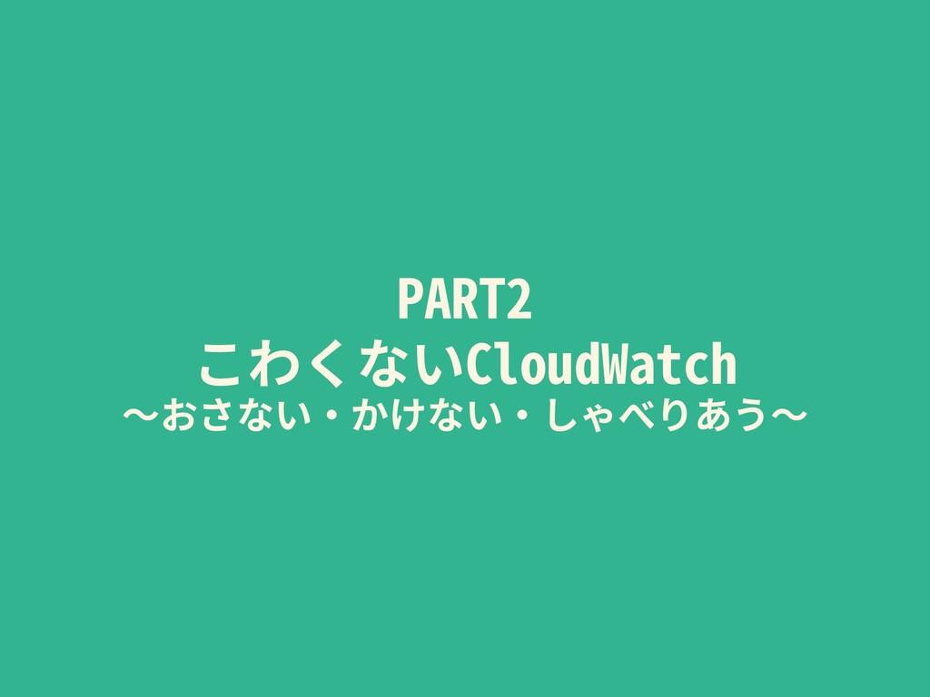 PART2 こわくないCloudWatch 〜おさない・かけない・しゃべりあう〜
